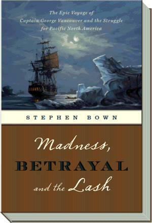 Madness, Betrayal and the Lash Book | The Epic Voyage of Captain George Vancouver |  Stephen R. Bown