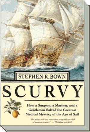 Scurvy Book | How a Surgeon, a Mariner, and a Gentleman Solved the Greatest Medical Mystery of the Age of Sail |  Stephen R. Bown