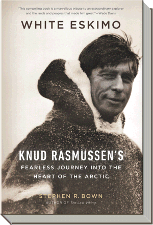 White Eskimo Book | Knud Rasmussen's Fearless Journey into the Heart of the Arctic |  Stephen R. Bown