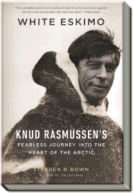 White Eskimo | Knud Rasmussen's Fearless Journey into the Heart of the Arctic | Stephen R. Bown